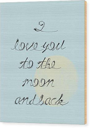 I Love You To The Moon And Back Wood Print by P S