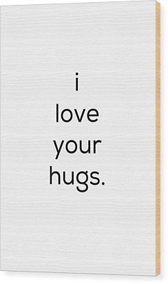 I Love Your Hugs Wood Print by Kim Fearheiley