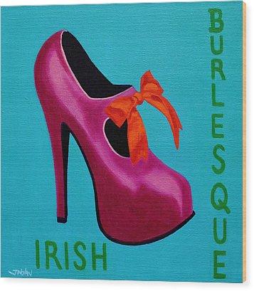 Irish Burlesque Shoe    Wood Print by John  Nolan