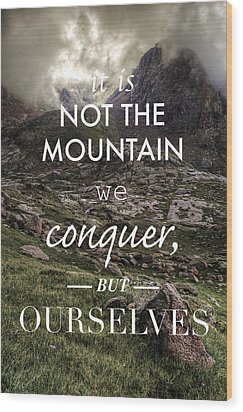 It Is Not The Mountain We Conquer But Ourselves Wood Print by Aaron Spong