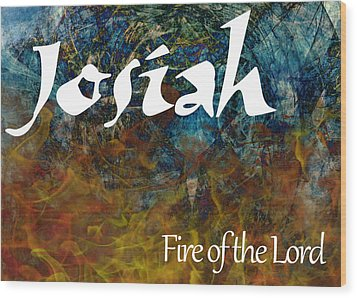 Josiah - Fire Of The Lord Wood Print by Christopher