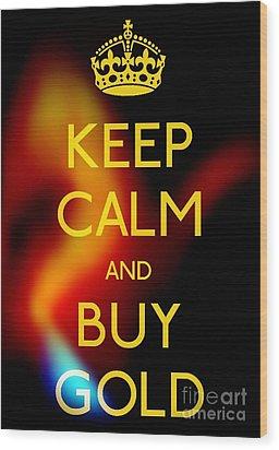 Keep Calm And Buy Gold Wood Print by Daryl Macintyre