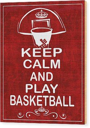 Keep Calm And Play Basketball Wood Print by Daryl Macintyre
