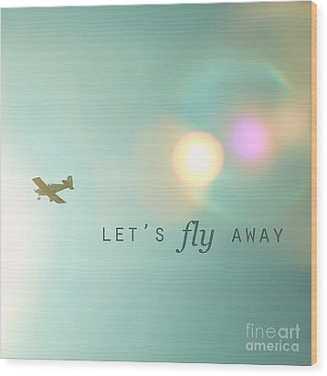 Let's Fly Away Wood Print by Kim Fearheiley