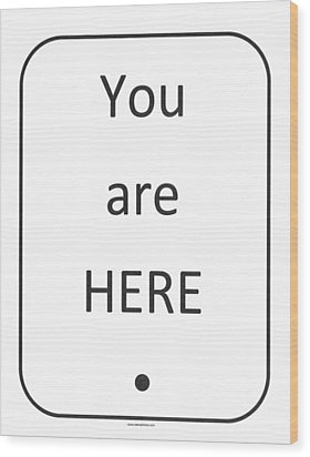 One To Ponder - You Are Here Wood Print