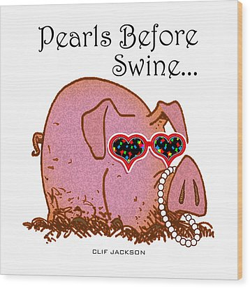 Pearls Before Swine Wood Print by Clif Jackson