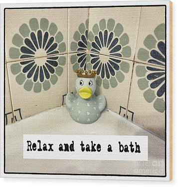 Relax And Take A Bath Wood Print by Angela Bruno