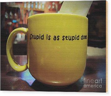 Stupid Is... Wood Print by Marguerita Tan