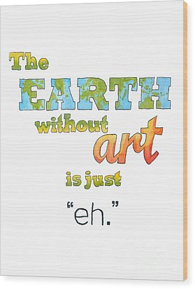 The Earth Without Art Is Just Eh  Wood Print by Whitney Morton