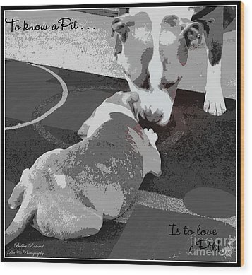 To Know A Pit Is To Love Wood Print by Bobbee Rickard