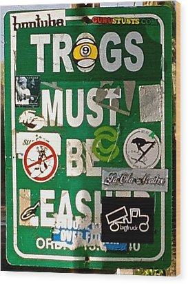 Trogs Must Be Leashed Wood Print by Jeff Gater