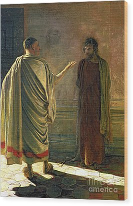 What Is Truth    Christ And Pilate Wood Print by Nikolai Nikolaevich Ge