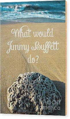 What Would Jimmy Buffett Do Wood Print