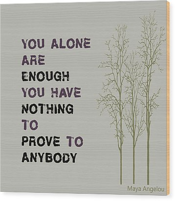 You Alone Are Enough - Maya Angelou Wood Print by Georgia Fowler