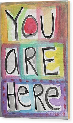 You Are Here  Wood Print by Linda Woods