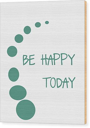 Be Happy Today Wood Print by Georgia Fowler