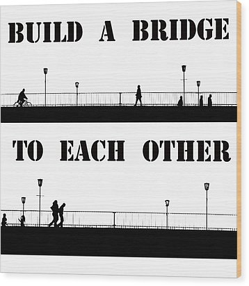 Build A Bridge To Each Other Wood Print by Steve K
