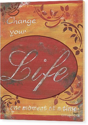 Change Your Life Wood Print by Debbie DeWitt
