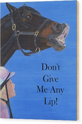 Don't Give Me Any Lip Wood Print by Patricia Barmatz