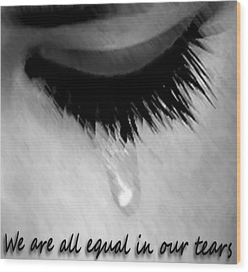 We Are All Equal In Our Tears Wood Print by Darren Stein