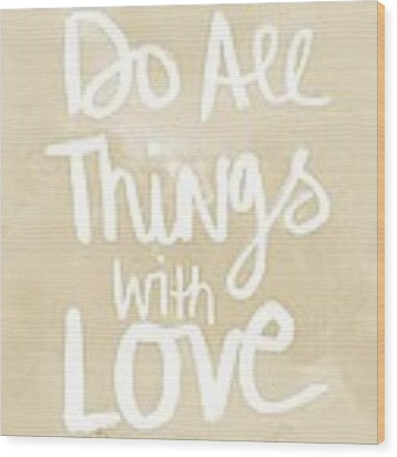 Do All Things With Love- Inspirational Art Wood Print by Linda Woods