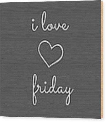I Love Friday Wood Print