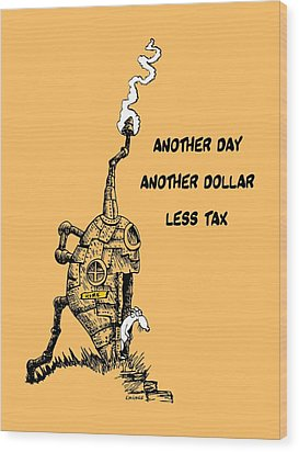 Another Day, Another Dollar, Less Tax Wood Print