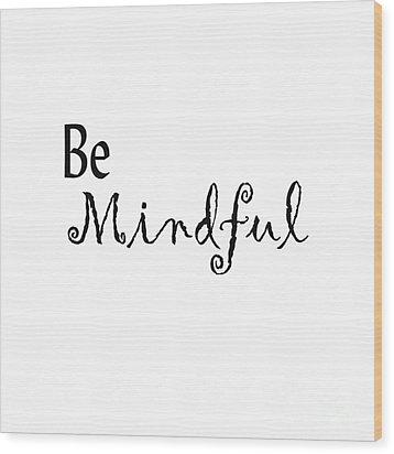 Be Mindful Wood Print by Kerri Mortenson