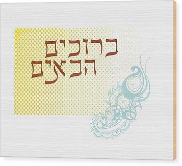 Beruchim Haboyim Wood Print by Anshie Kagan