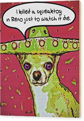Chihuahua - I Killed A Squeaktoy In Reno Wood Print