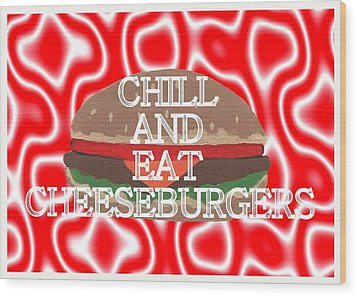 Chill And Eat Cheeseburgers Wood Print by Kathleen Sartoris