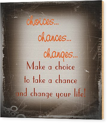Choices... Chances... Changes... Wood Print by KayeCee Spain