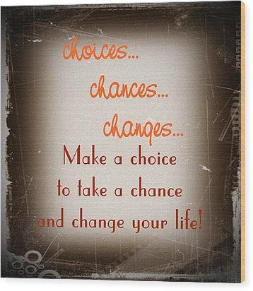 Choices... Chances... Changes... Wood Print