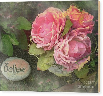 Dreamy Shabby Chic Cabbage Pink Roses Inspirational Art - Believe Wood Print by Kathy Fornal