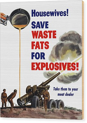 Housewives - Save Waste Fats For Explosives Wood Print by War Is Hell Store