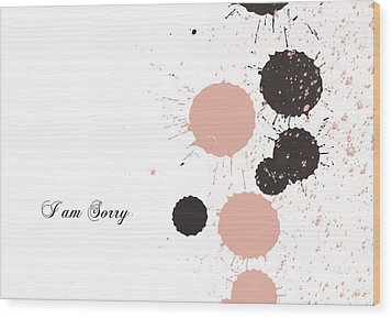 I Am Sorry Wood Print by Trilby Cole