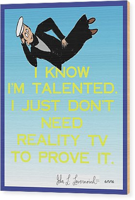 I Know I'm Talented -- I Just Don't Need Reality Tv To Prove It Wood Print by John Lavernoich