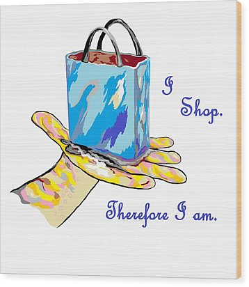 I Shop Therefore I Am Wood Print by Eloise Schneider