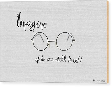 Imagine If He Was Still Here Wood Print by Bill Cannon