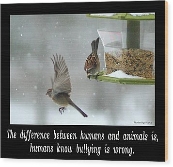 Inspirational-the Difference Between Humans And Animals Is, Humans Know That Bullying Is Wrong. Wood Print