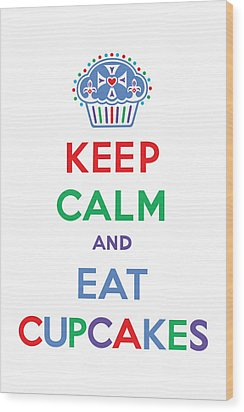 Keep Calm And Eat Cupcakes - Primary Wood Print by Andi Bird