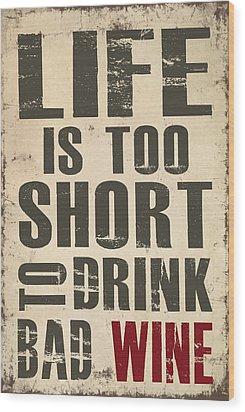 Life Is Too Short To Drink Bad Wine Wood Print by Jaime Friedman