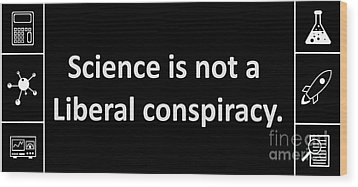 Science Is Not A Liberal Conspiracy. Wood Print by Uncle J's Monsters