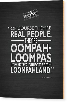 Theyre Oompa Loompas Wood Print by Mark Rogan