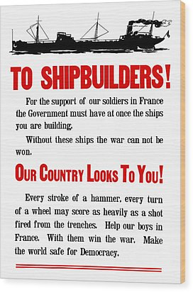 To Shipbuilders - Our Country Looks To You  Wood Print by War Is Hell Store
