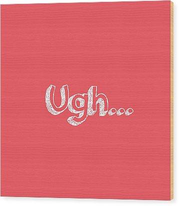 Ugh Wood Print