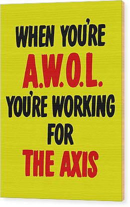 When You're Awol You're Working For The Axis Wood Print by War Is Hell Store