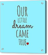 Our Little Dream Came True Acrylic Print