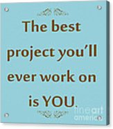 208- The Best Project You'll Ever Work On Is You Acrylic Print