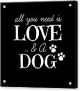 All You Need Is Love And A Dog Acrylic Print